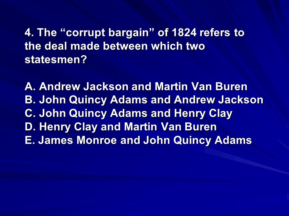 4. The corrupt bargain of 1824 refers to the deal made between which two statesmen? A. Andrew Jackson and Martin Van Buren B. John Quincy Adams and An