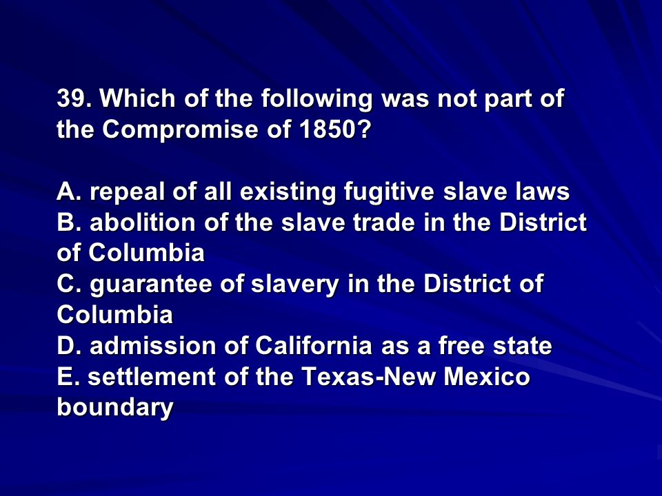 39. Which of the following was not part of the Compromise of 1850? A. repeal of all existing fugitive slave laws B. abolition of the slave trade in th