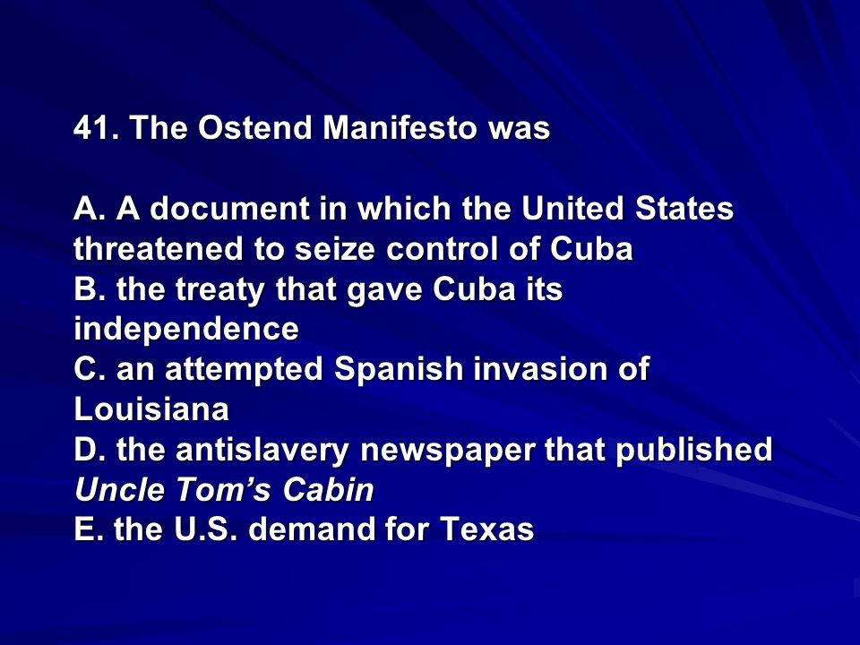41. The Ostend Manifesto was A. A document in which the United States threatened to seize control of Cuba B. the treaty that gave Cuba its independenc