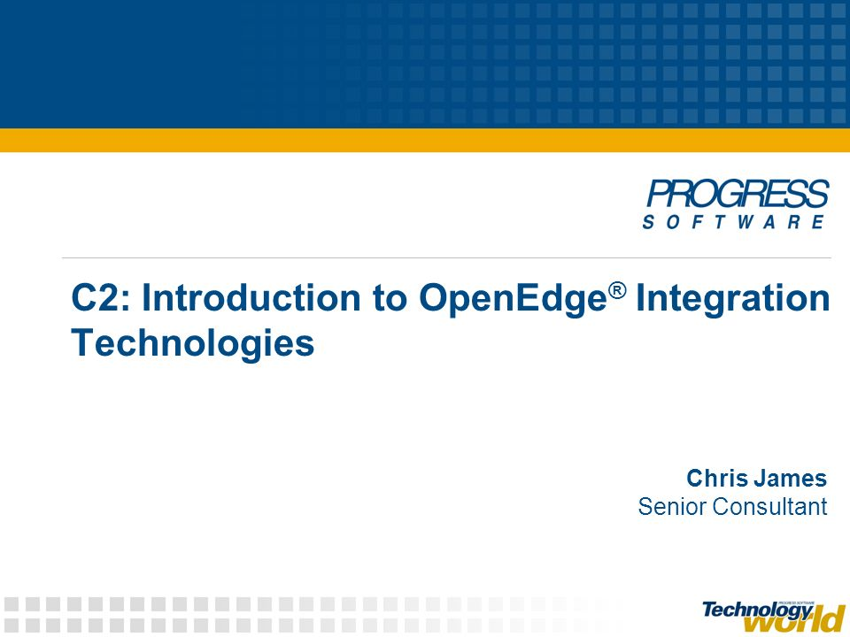 C2: Introduction to OpenEdge ® Integration Technologies Chris James Senior Consultant