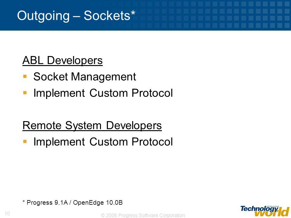 © 2008 Progress Software Corporation 10 Outgoing – Sockets* ABL Developers Socket Management Implement Custom Protocol Remote System Developers Implem