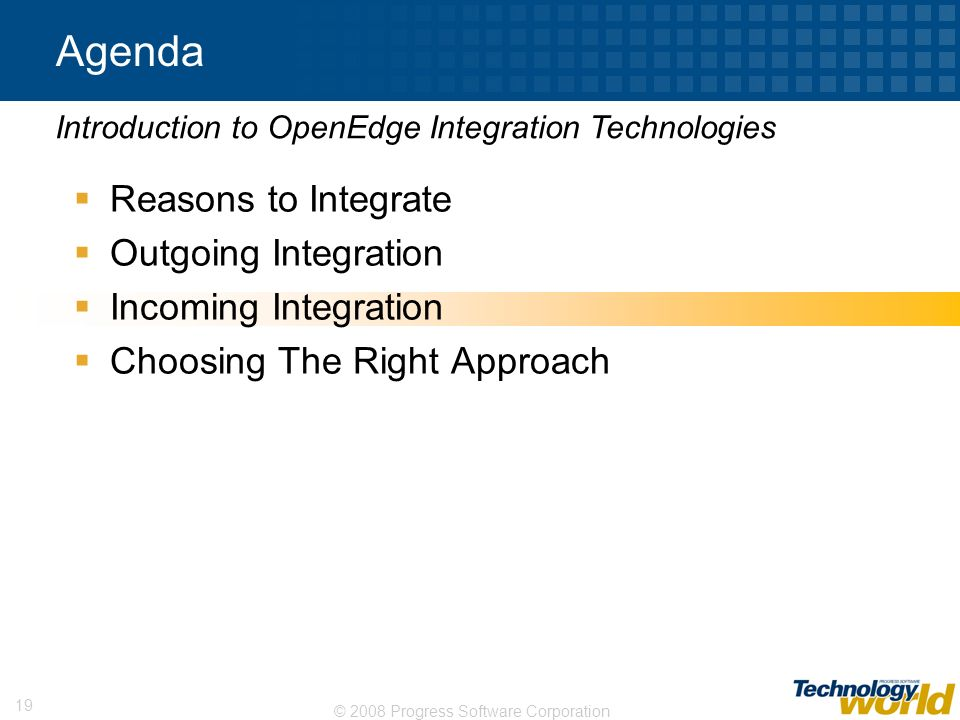 © 2008 Progress Software Corporation 19 Agenda Reasons to Integrate Outgoing Integration Incoming Integration Choosing The Right Approach Introduction