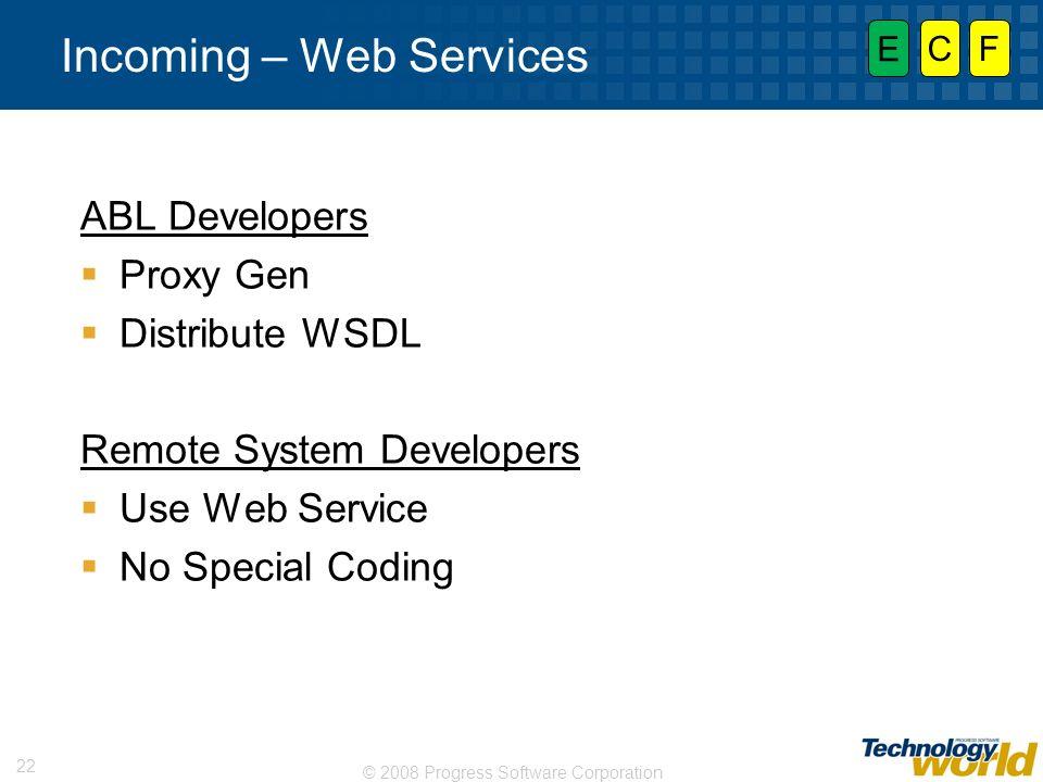 © 2008 Progress Software Corporation 22 Incoming – Web Services ABL Developers Proxy Gen Distribute WSDL Remote System Developers Use Web Service No S