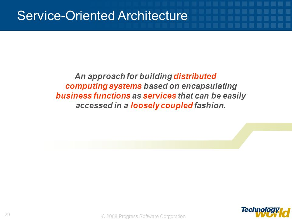© 2008 Progress Software Corporation 29 Service-Oriented Architecture An approach for building distributed computing systems based on encapsulating bu