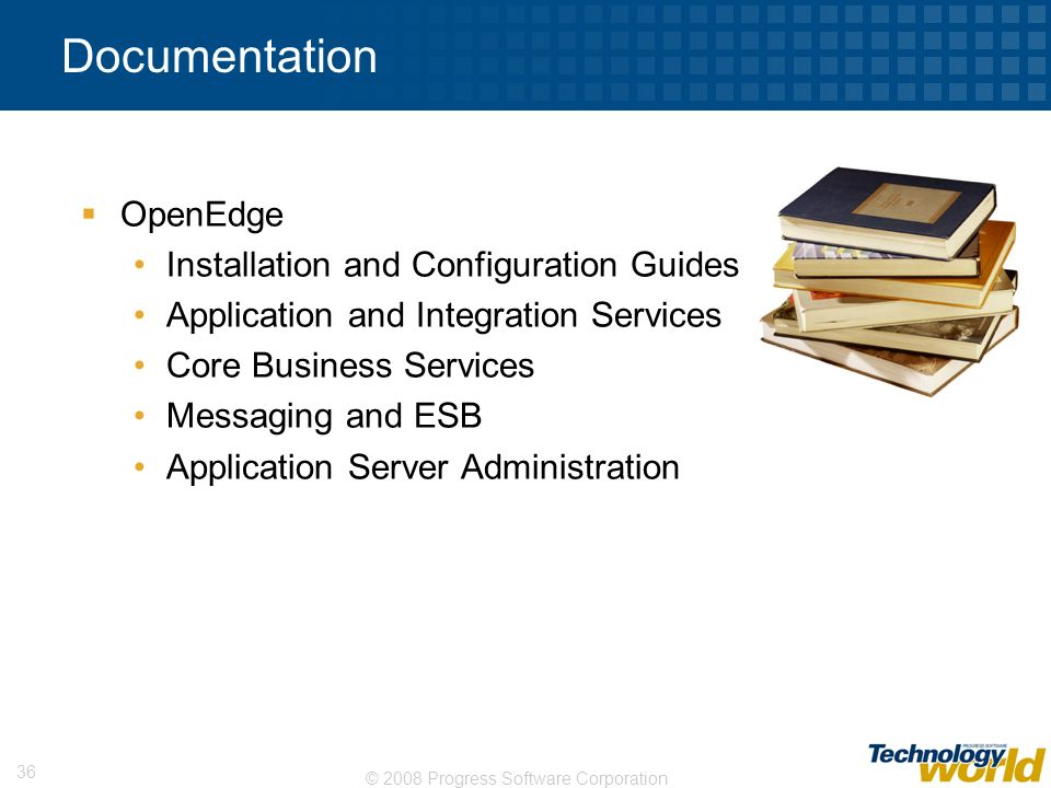 © 2008 Progress Software Corporation 36 Documentation OpenEdge Installation and Configuration Guides Application and Integration Services Core Busines