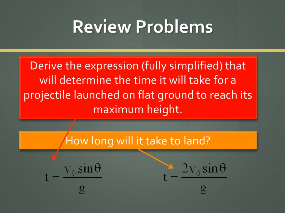 Review Problems Derive the expression (fully simplified) that will determine the time it will take for a projectile launched on flat ground to reach i