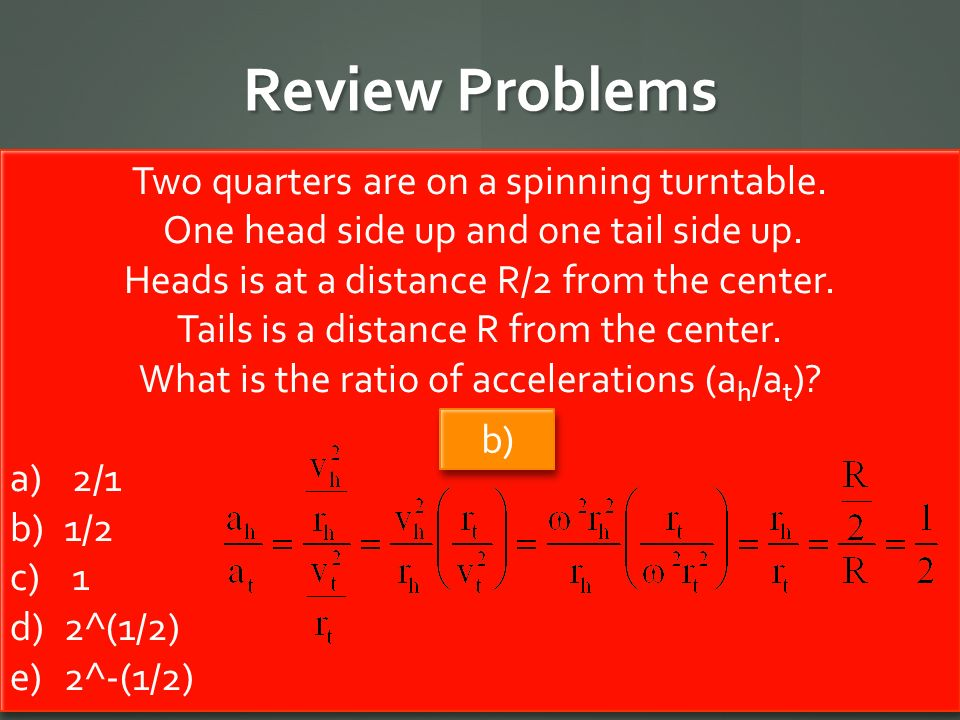 Review Problems Two quarters are on a spinning turntable. One head side up and one tail side up. Heads is at a distance R/2 from the center. Tails is