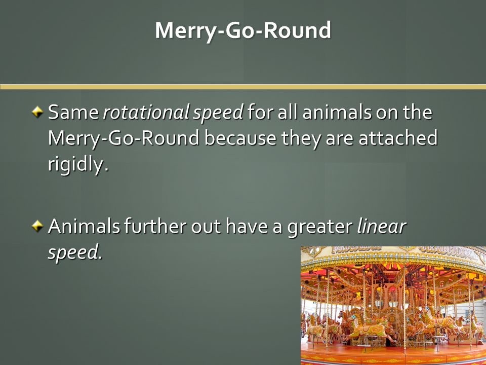 Merry-Go-Round Same rotational speed for all animals on the Merry-Go-Round because they are attached rigidly. Animals further out have a greater linea