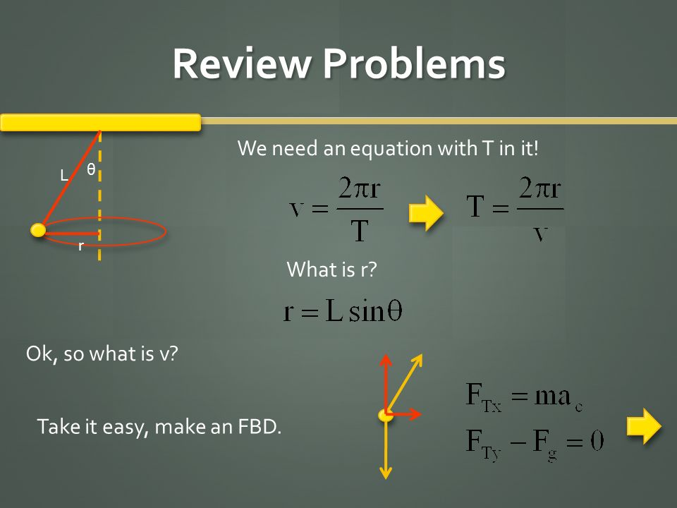 Review Problems L θ We need an equation with T in it! What is r? r Ok, so what is v? Take it easy, make an FBD.