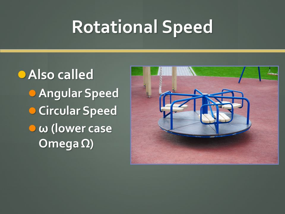 Rotational Speed Also called Also called Angular Speed Angular Speed Circular Speed Circular Speed ω (lower case Omega Ω) ω (lower case Omega Ω)