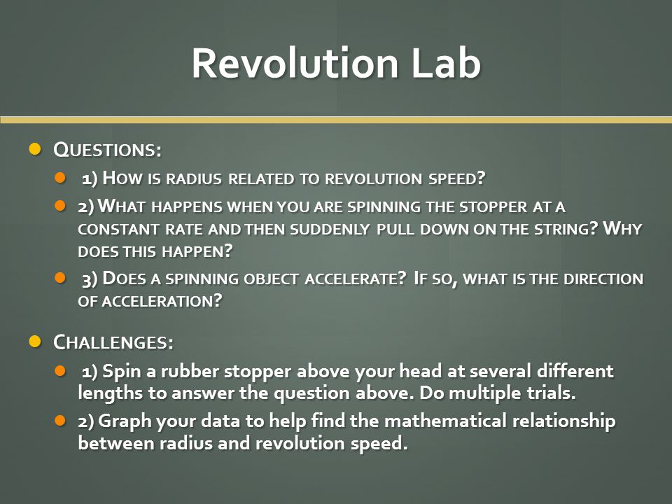 Revolution Lab Q UESTIONS : Q UESTIONS : 1) H OW IS RADIUS RELATED TO REVOLUTION SPEED ? 1) H OW IS RADIUS RELATED TO REVOLUTION SPEED ? 2) W HAT HAPP