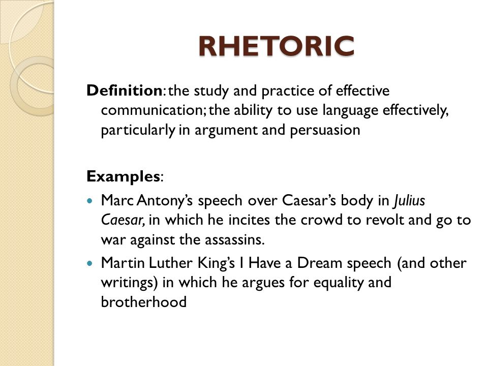 RHETORIC Definition: the study and practice of effective communication; the ability to use language effectively, particularly in argument and persuasi