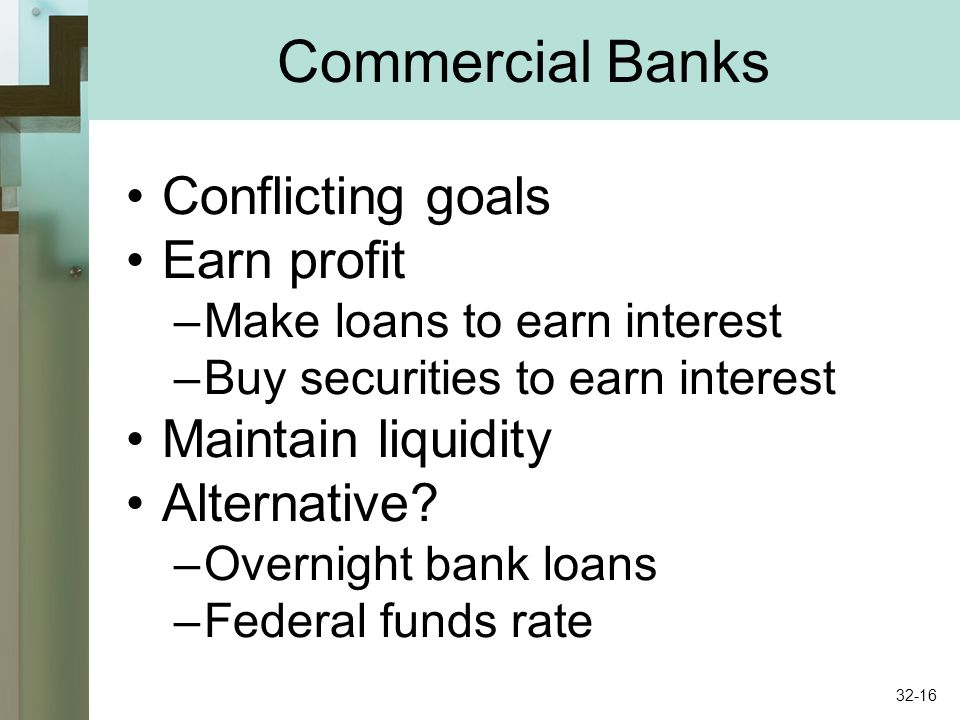 Commercial Banks Conflicting goals Earn profit –Make loans to earn interest –Buy securities to earn interest Maintain liquidity Alternative? –Overnigh