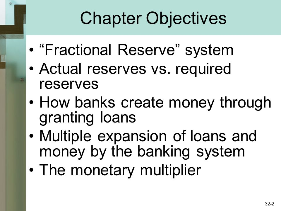 Chapter Objectives Fractional Reserve system Actual reserves vs. required reserves How banks create money through granting loans Multiple expansion of