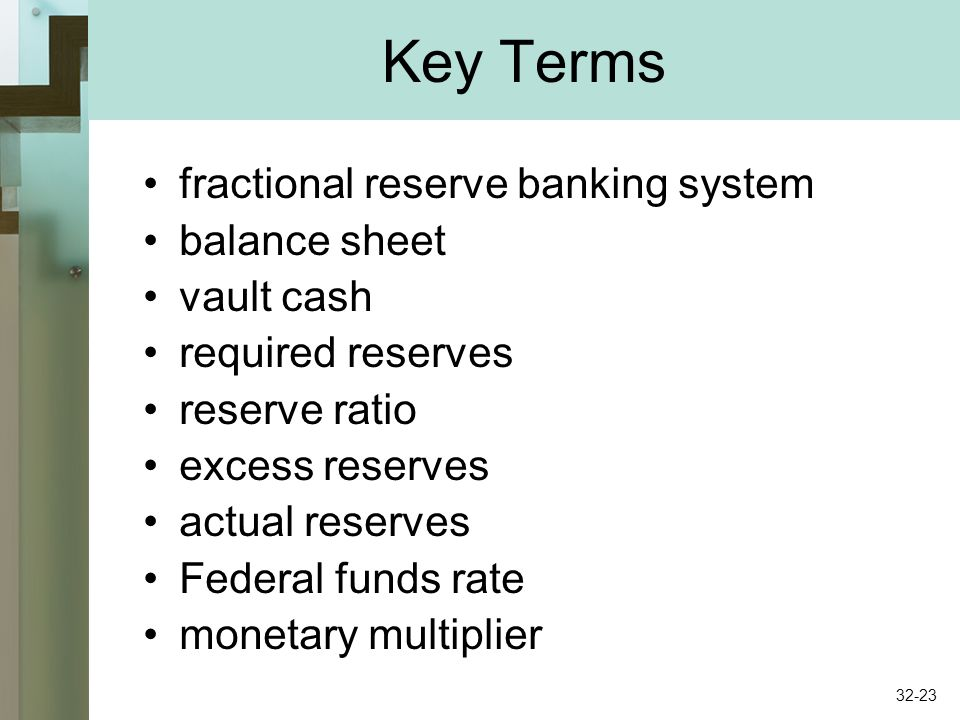 Key Terms fractional reserve banking system balance sheet vault cash required reserves reserve ratio excess reserves actual reserves Federal funds rate monetary multiplier 32-23