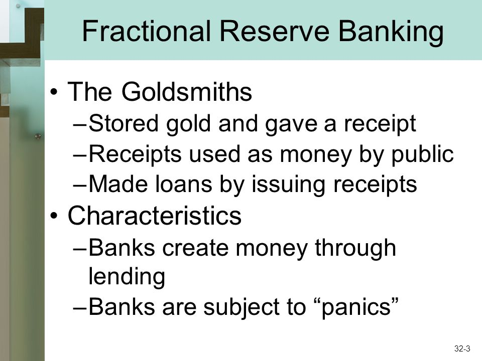 Fractional Reserve Banking The Goldsmiths –Stored gold and gave a receipt –Receipts used as money by public –Made loans by issuing receipts Characteri