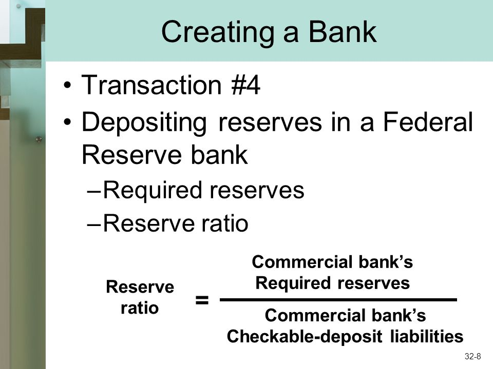 Creating a Bank Transaction #4 Depositing reserves in a Federal Reserve bank –Required reserves –Reserve ratio Reserve ratio = Commercial banks Required reserves Commercial banks Checkable-deposit liabilities 32-8