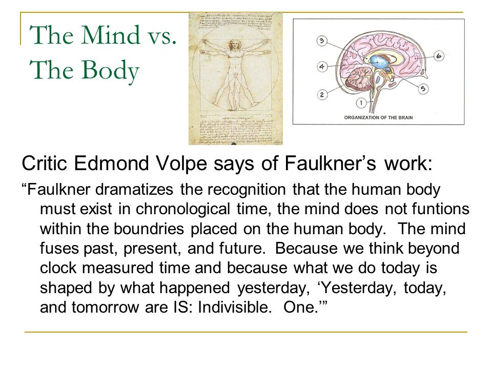 The Mind vs. The Body Critic Edmond Volpe says of Faulkners work: Faulkner dramatizes the recognition that the human body must exist in chronological