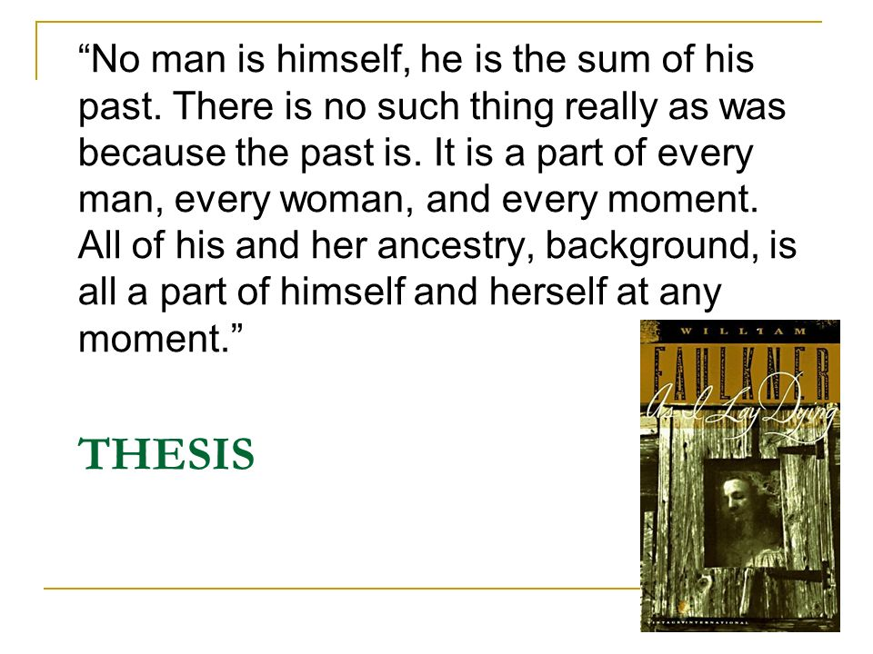 THESIS No man is himself, he is the sum of his past. There is no such thing really as was because the past is. It is a part of every man, every woman,