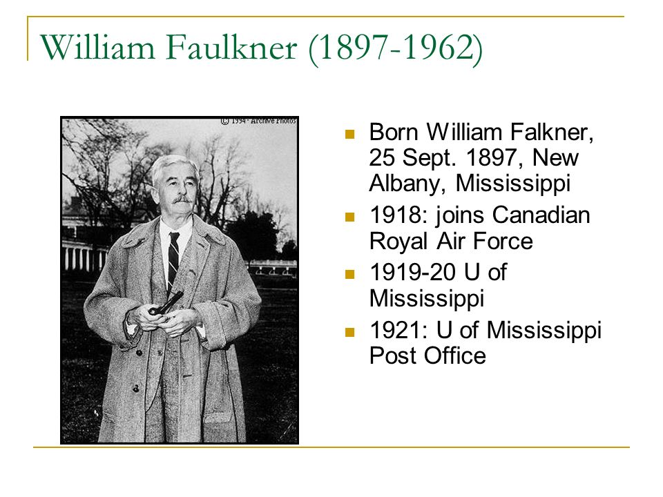 William Faulkner (1897-1962) Born William Falkner, 25 Sept. 1897, New Albany, Mississippi 1918: joins Canadian Royal Air Force 1919-20 U of Mississipp