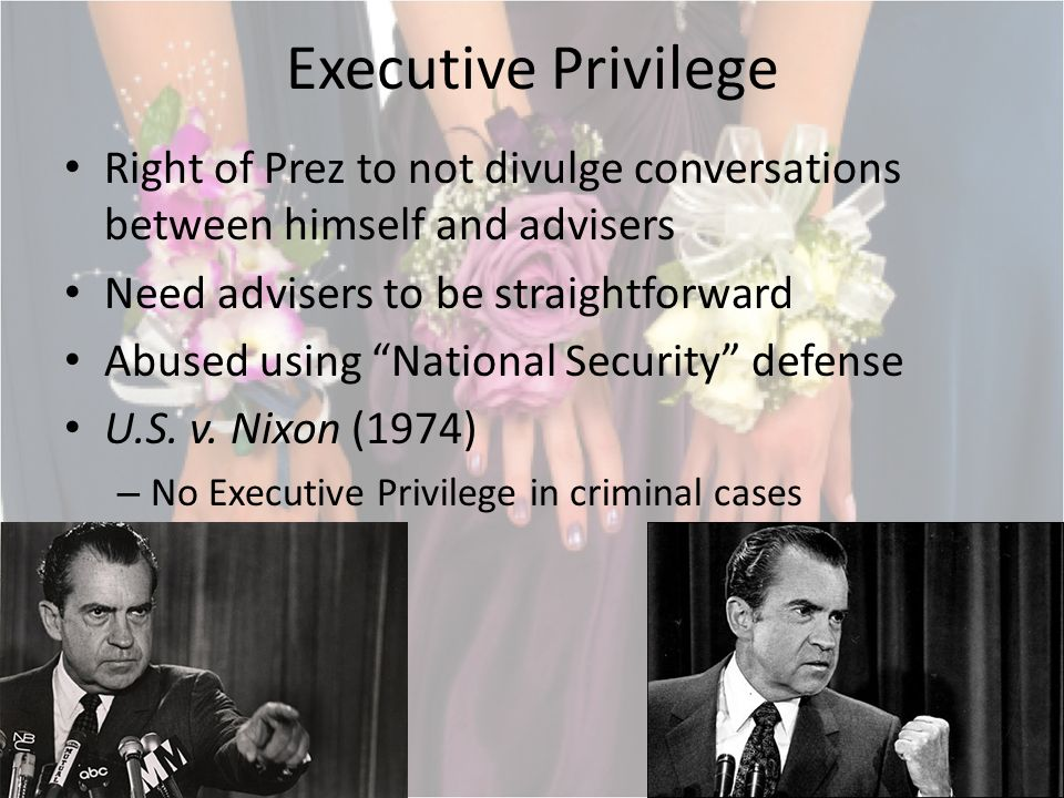 Executive Privilege Right of Prez to not divulge conversations between himself and advisers Need advisers to be straightforward Abused using National Security defense U.S.