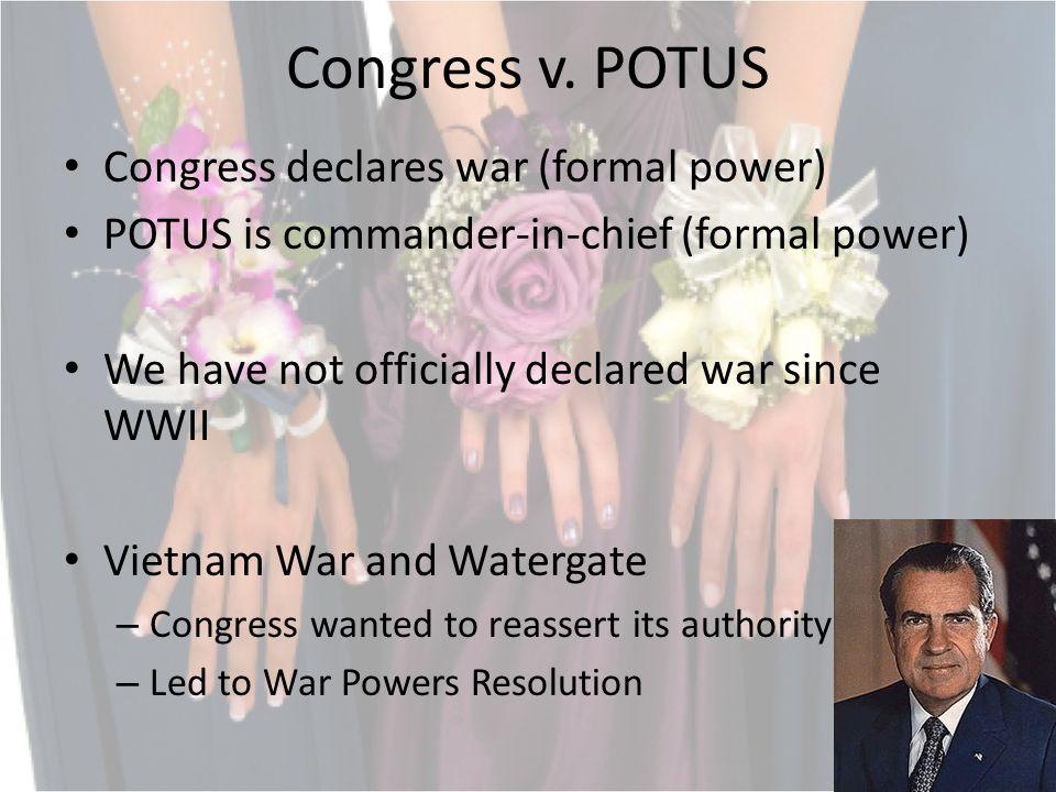 Congress v. POTUS Congress declares war (formal power) POTUS is commander-in-chief (formal power) We have not officially declared war since WWII Vietn