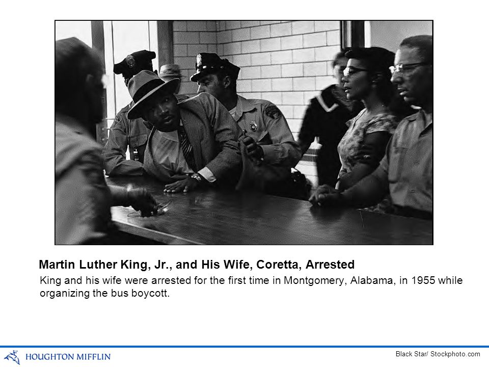 King and his wife were arrested for the first time in Montgomery, Alabama, in 1955 while organizing the bus boycott. Martin Luther King, Jr., and His