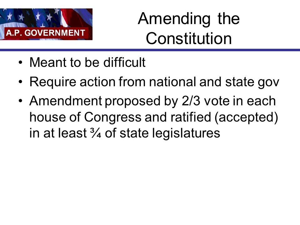 Amending the Constitution Meant to be difficult Require action from national and state gov Amendment proposed by 2/3 vote in each house of Congress and ratified (accepted) in at least ¾ of state legislatures