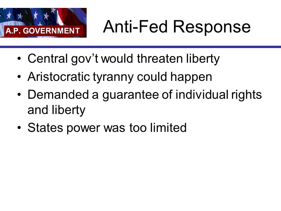 Anti-Fed Response Central govt would threaten liberty Aristocratic tyranny could happen Demanded a guarantee of individual rights and liberty States power was too limited