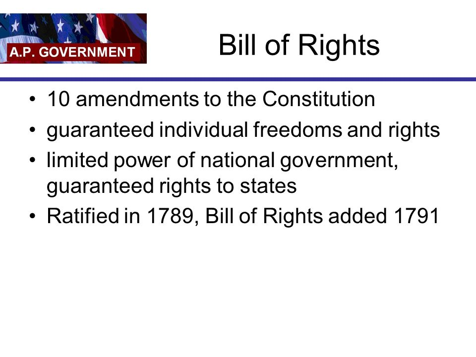 Bill of Rights 10 amendments to the Constitution guaranteed individual freedoms and rights limited power of national government, guaranteed rights to states Ratified in 1789, Bill of Rights added 1791