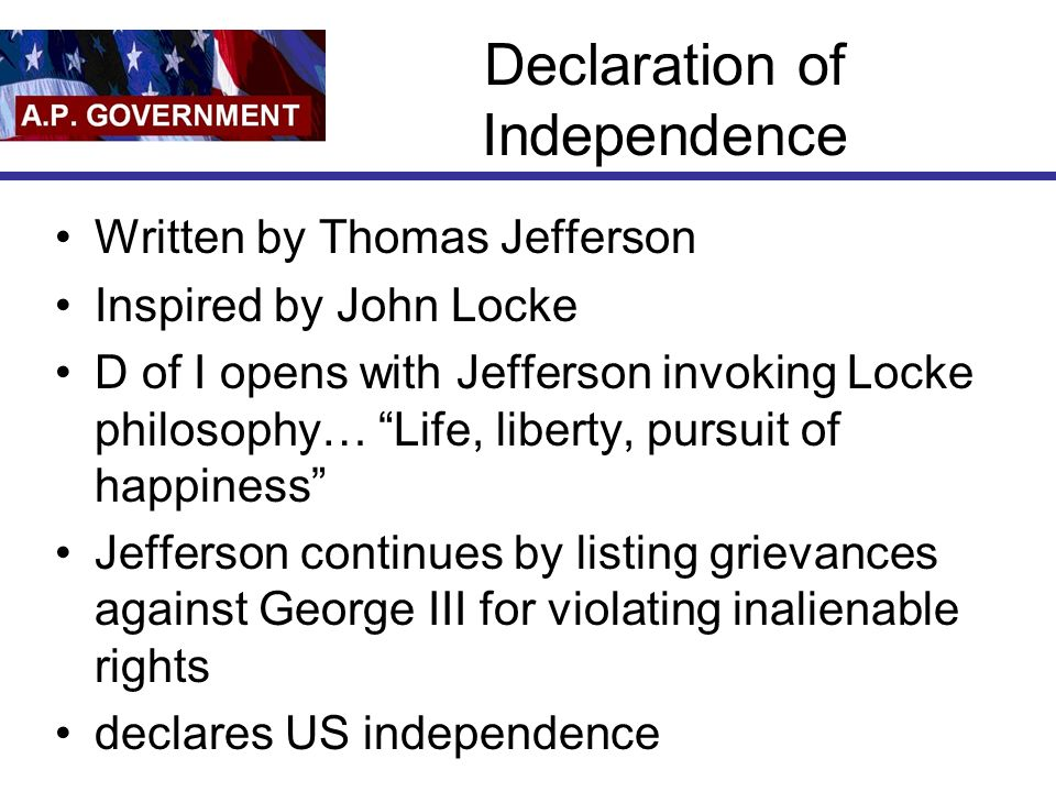 Declaration of Independence Written by Thomas Jefferson Inspired by John Locke D of I opens with Jefferson invoking Locke philosophy… Life, liberty, pursuit of happiness Jefferson continues by listing grievances against George III for violating inalienable rights declares US independence