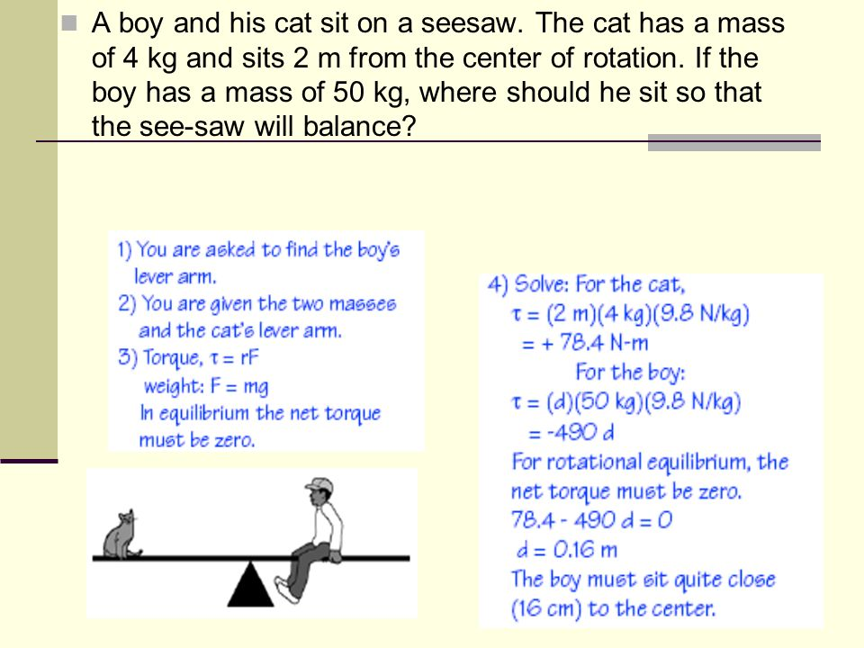 You Try… A boy and his cat sit on a seesaw. The cat has a mass of 4 kg and sits 2 m from the center of rotation. If the boy has a mass of 50 kg, where