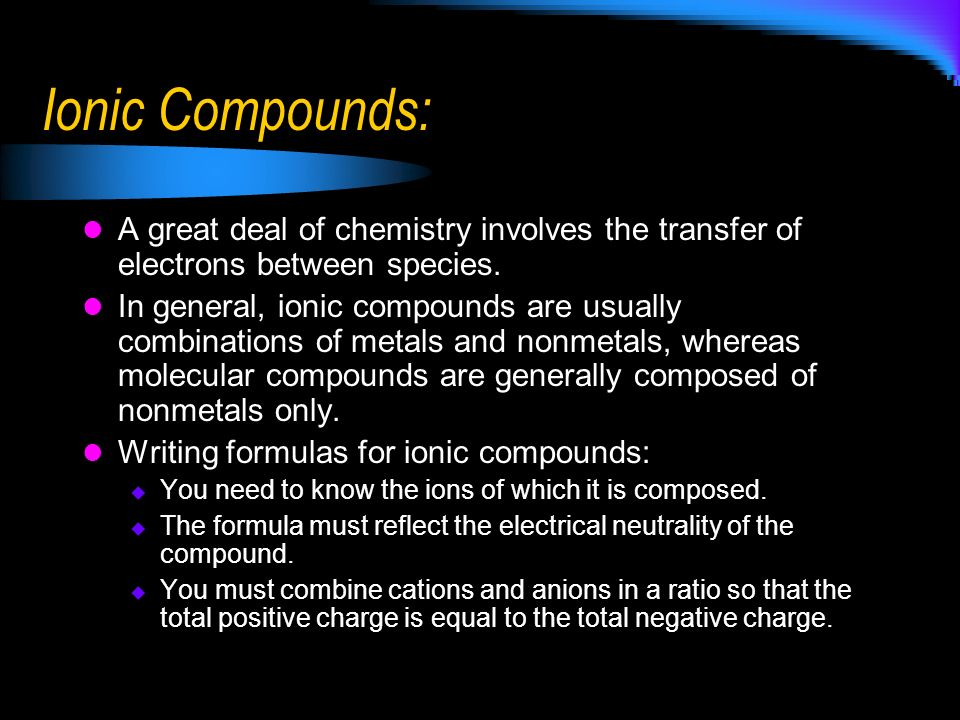 Ionic Compounds: A great deal of chemistry involves the transfer of electrons between species. In general, ionic compounds are usually combinations of