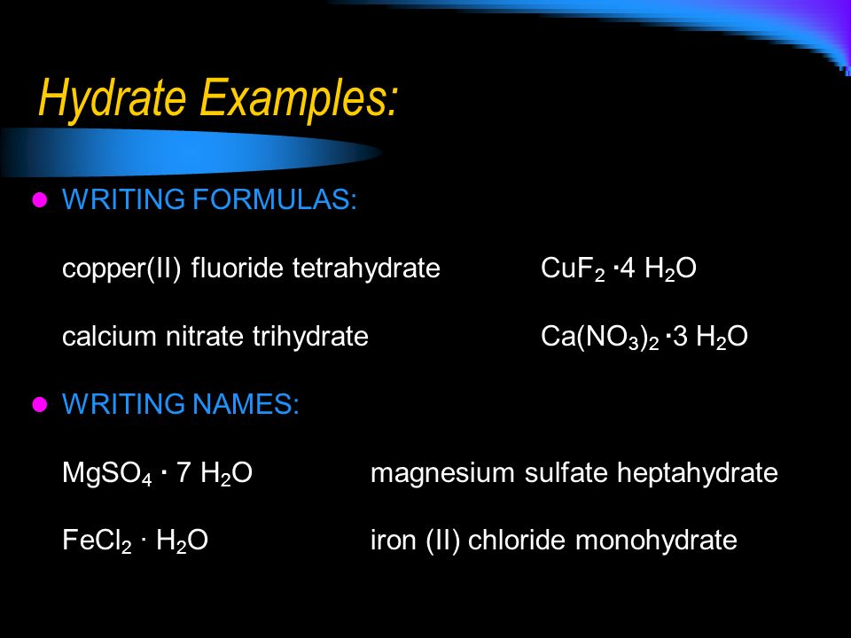 Hydrate Examples: WRITING FORMULAS: copper(II) fluoride tetrahydrate CuF 2 ·4 H 2 O calcium nitrate trihydrate Ca(NO 3 ) 2 ·3 H 2 O WRITING NAMES: MgS