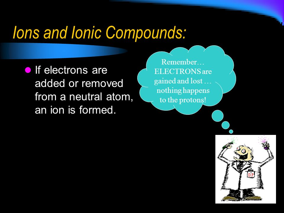 Ions and Ionic Compounds: If electrons are added or removed from a neutral atom, an ion is formed. Remember… ELECTRONS are gained and lost … nothing h