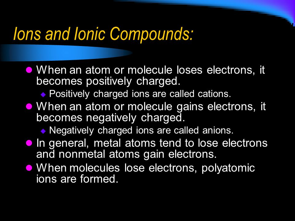 Ions and Ionic Compounds: When an atom or molecule loses electrons, it becomes positively charged. Positively charged ions are called cations. When an