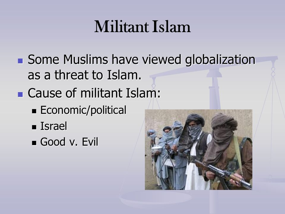 Militant Islam Some Muslims have viewed globalization as a threat to Islam. Some Muslims have viewed globalization as a threat to Islam. Cause of mili