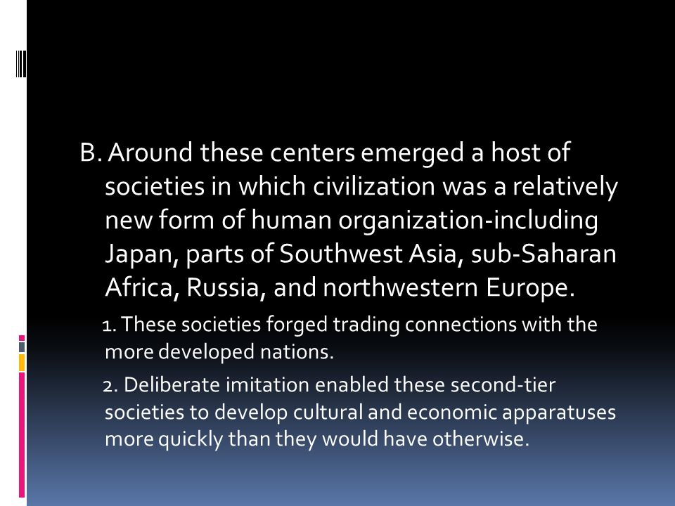 B. Around these centers emerged a host of societies in which civilization was a relatively new form of human organization-including Japan, parts of So
