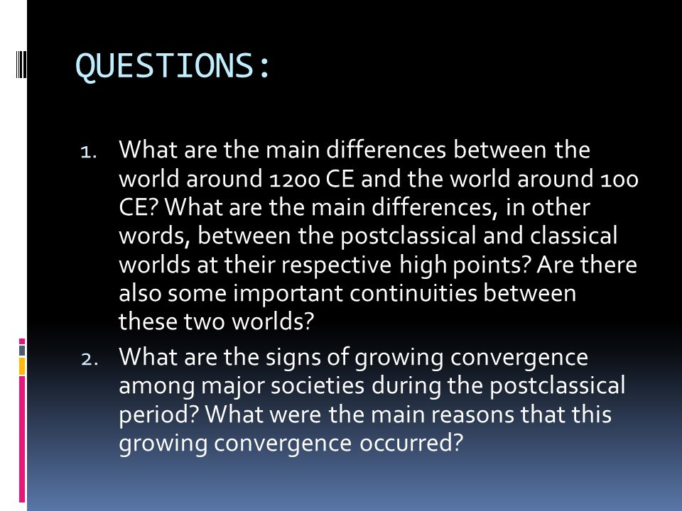 QUESTIONS: 1. What are the main differences between the world around 1200 CE and the world around 100 CE? What are the main differences, in other word