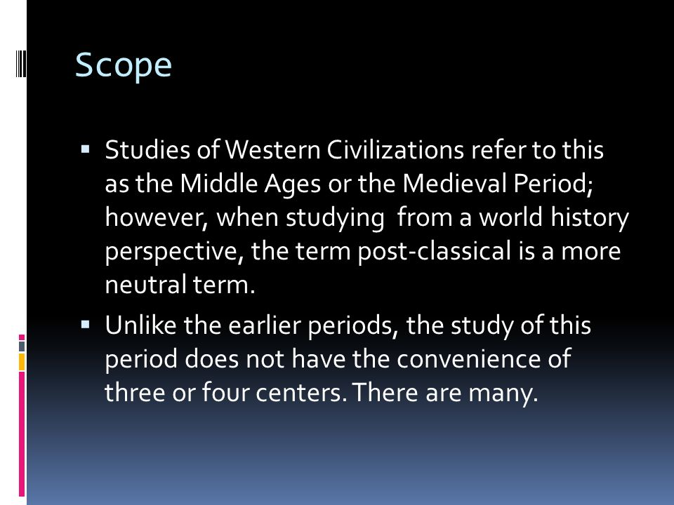 Scope Studies of Western Civilizations refer to this as the Middle Ages or the Medieval Period; however, when studying from a world history perspectiv