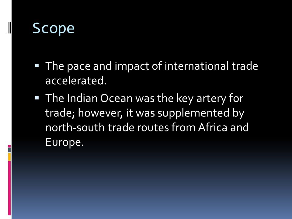 Scope The pace and impact of international trade accelerated. The Indian Ocean was the key artery for trade; however, it was supplemented by north-sou