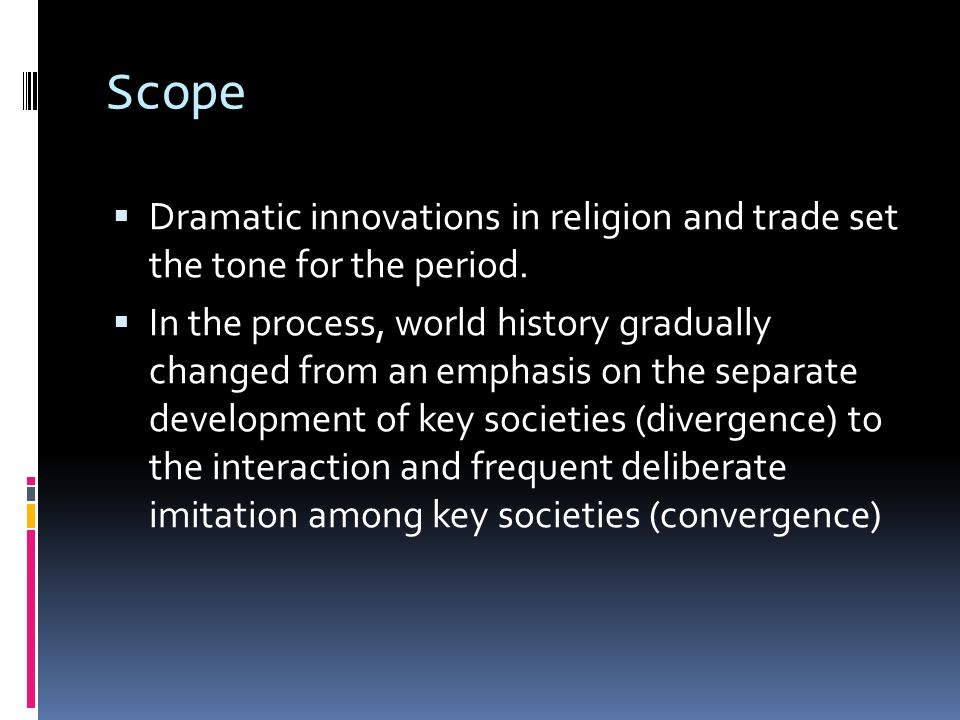 Scope Dramatic innovations in religion and trade set the tone for the period. In the process, world history gradually changed from an emphasis on the