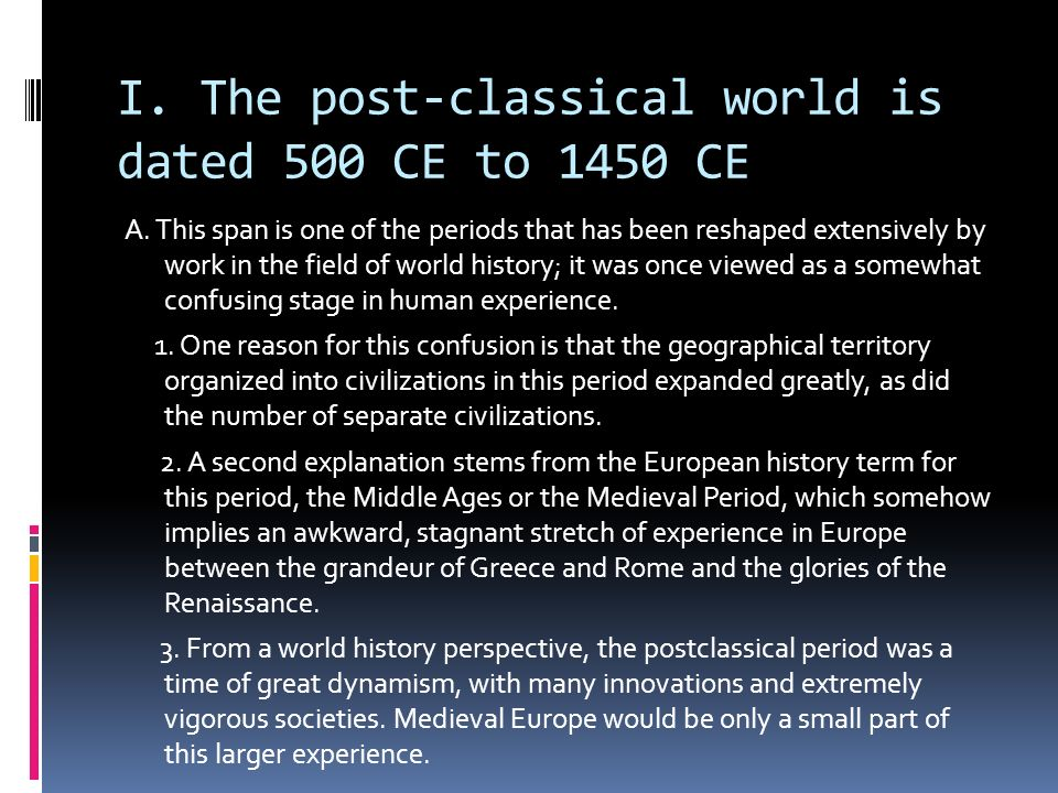 I. The post-classical world is dated 500 CE to 1450 CE A. This span is one of the periods that has been reshaped extensively by work in the field of w