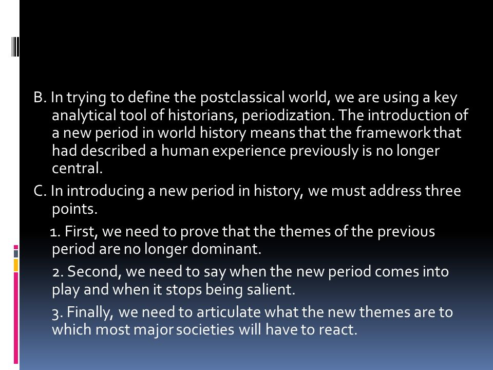 B. In trying to define the postclassical world, we are using a key analytical tool of historians, periodization. The introduction of a new period in w