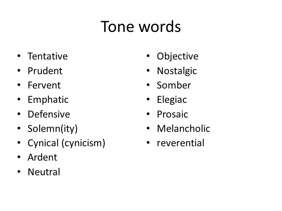 Tone words Tentative Prudent Fervent Emphatic Defensive Solemn(ity) Cynical (cynicism) Ardent Neutral Objective Nostalgic Somber Elegiac Prosaic Melan