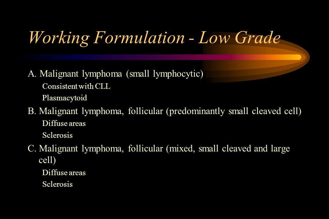 Working Formulation - Low Grade A. Malignant lymphoma (small lymphocytic) Consistent with CLL Plasmacytoid B. Malignant lymphoma, follicular (predomin