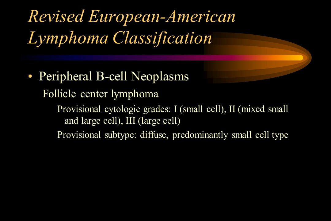 Revised European-American Lymphoma Classification Peripheral B-cell Neoplasms Follicle center lymphoma Provisional cytologic grades: I (small cell), I