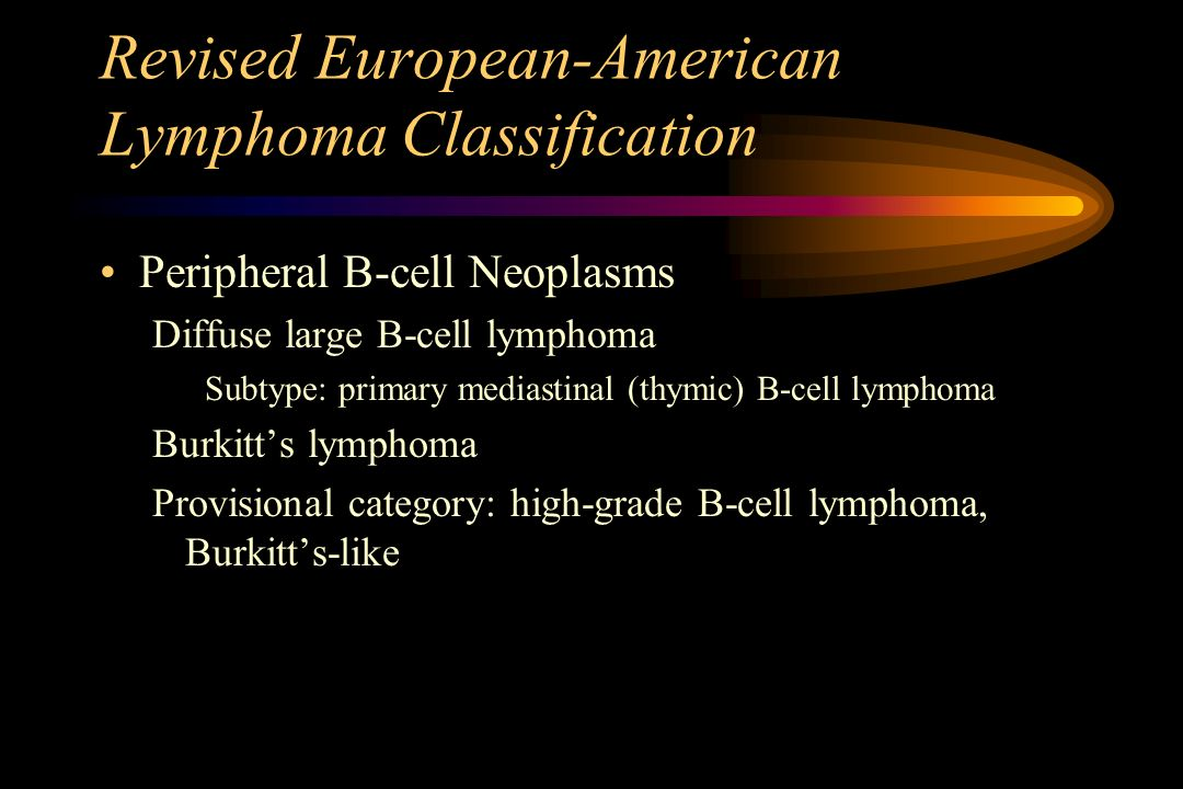 Revised European-American Lymphoma Classification Peripheral B-cell Neoplasms Diffuse large B-cell lymphoma Subtype: primary mediastinal (thymic) B-ce