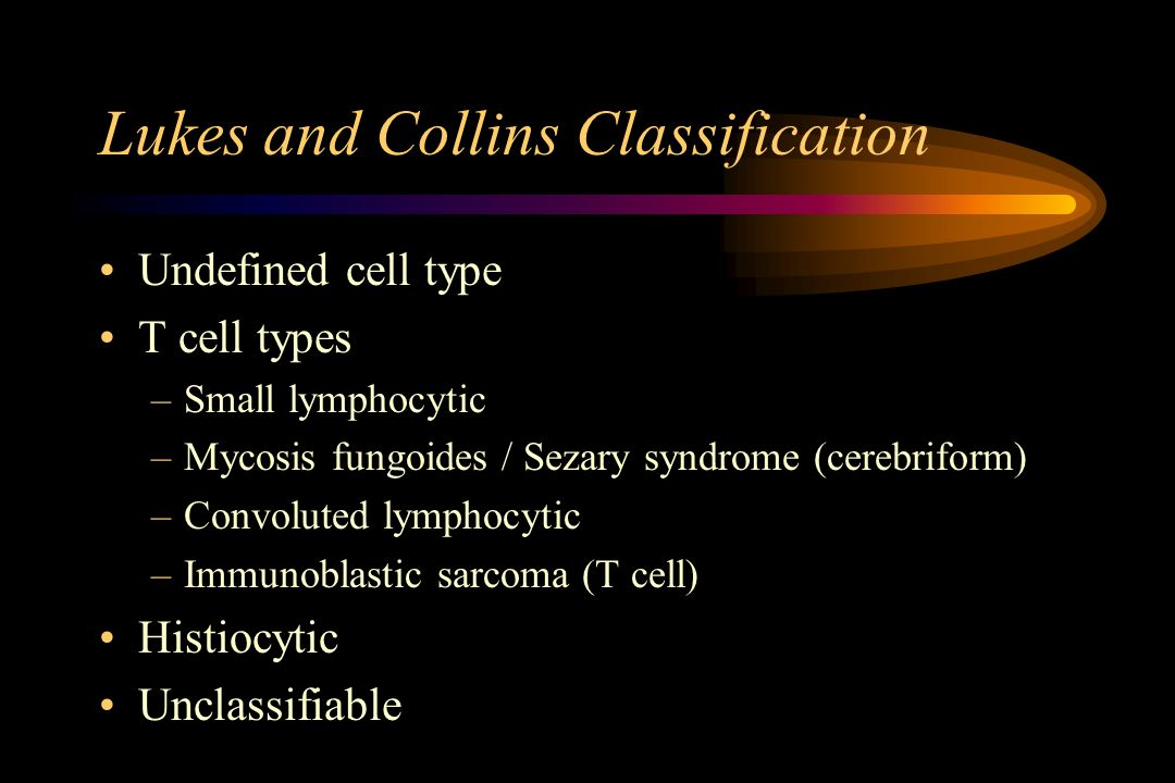 Lukes and Collins Classification Undefined cell type T cell types –Small lymphocytic –Mycosis fungoides / Sezary syndrome (cerebriform) –Convoluted ly