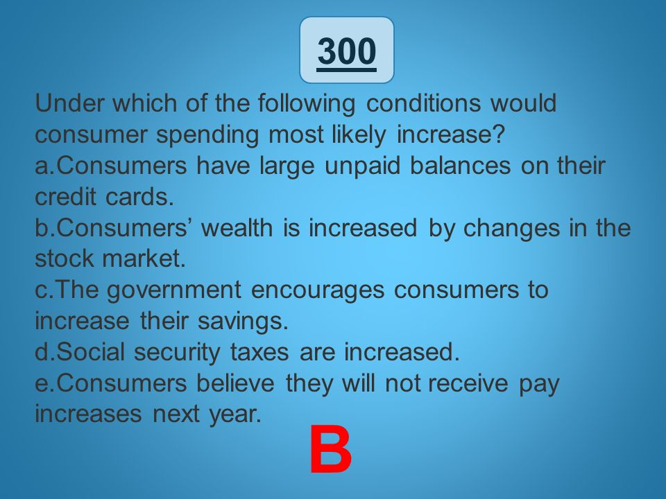 300 Under which of the following conditions would consumer spending most likely increase? a.Consumers have large unpaid balances on their credit cards